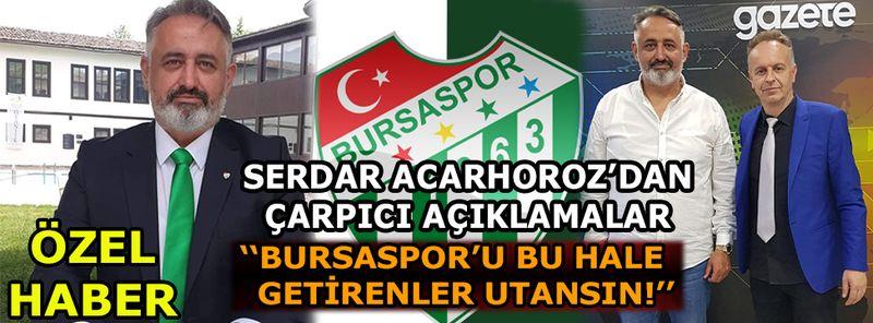 Bursaspor Başkan Adayı Serdar Acarhoroz'dan çarpıcı açıklamalar
