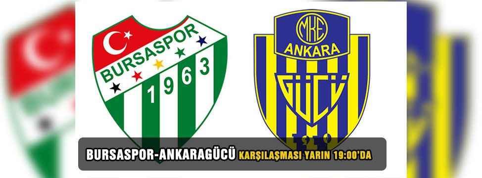 Bursaspor Ankaragücü karşılaşması yarın 19:00'da başlayacak