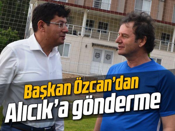 Başkan Özcan'dan Alıcık'a gönderme