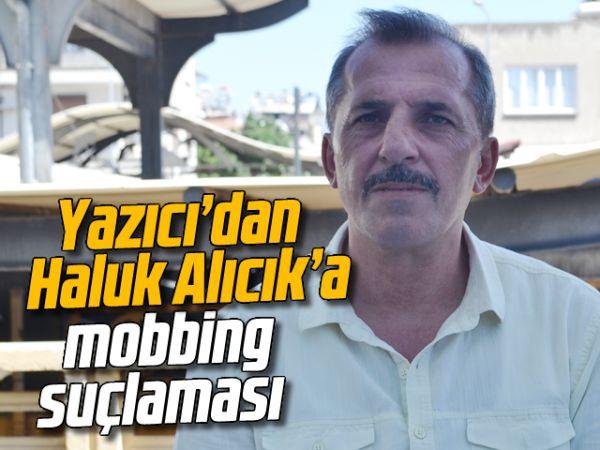 Yazıcı'dan Haluk Alıcık'a mobbing suçlaması