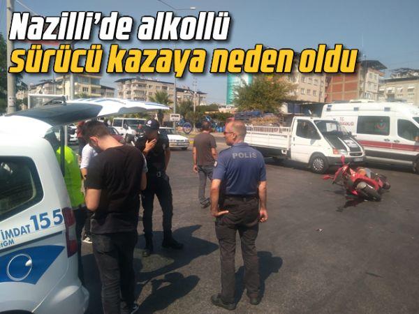Nazilli'de alkollü sürücü kazaya neden oldu