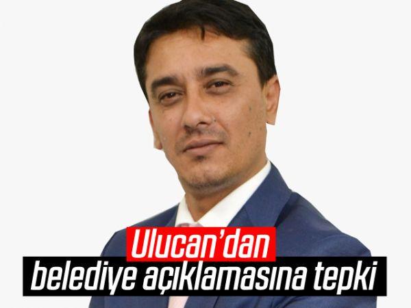 Ulucan'dan belediye açıklamasına tepki