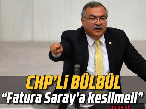 "CHP'li Bülbül; ""Fatura Saray'a kesilmeli"""