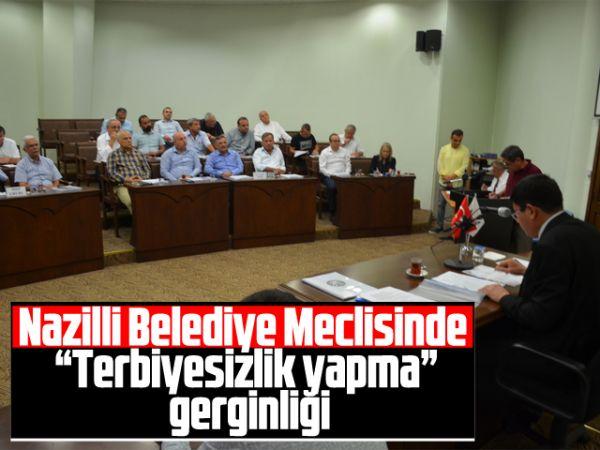 """Nazilli Belediye Meclisinde """"Terbiyesizlik yapma"""" gerginliği"""