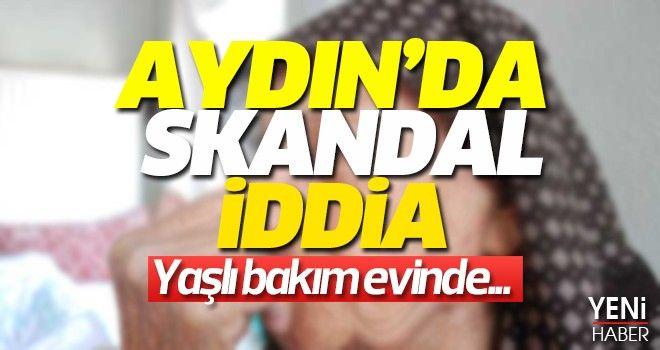 Aydın'da yaşlı bakımevinde skandal iddia!