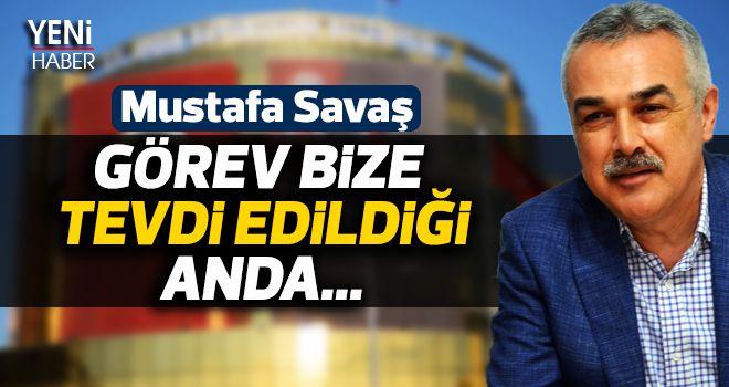 Mustafa Savaş: 'Görev bize tevdi edildiği anda...'