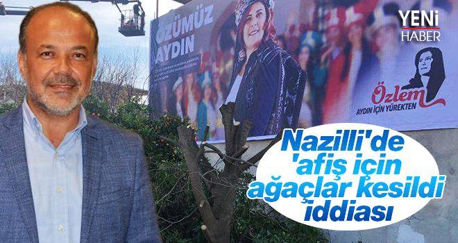 Nazilli'de 'afiş için ağaçlar kesildi' iddiası