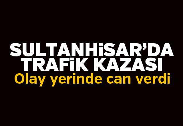 Sultanhisar'da trafik kazası: 1 ölü