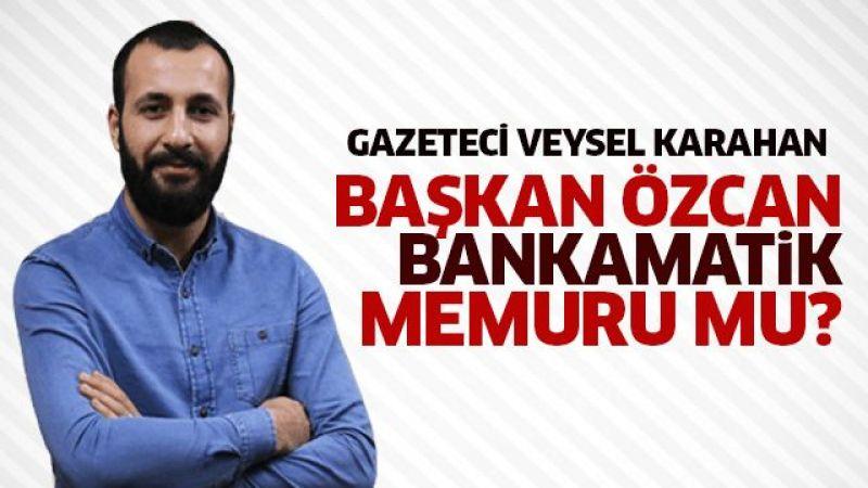 Başkan Özcan, Bankamatik Memuru mu?