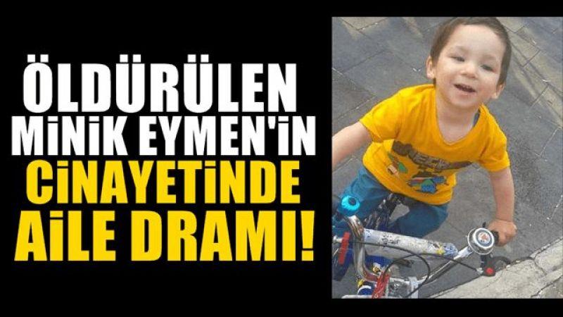 Minik Eymen'in cinayetinden aile dramı çıktı