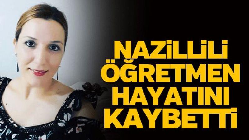 Nazillili öğretmen hayatını kaybetti