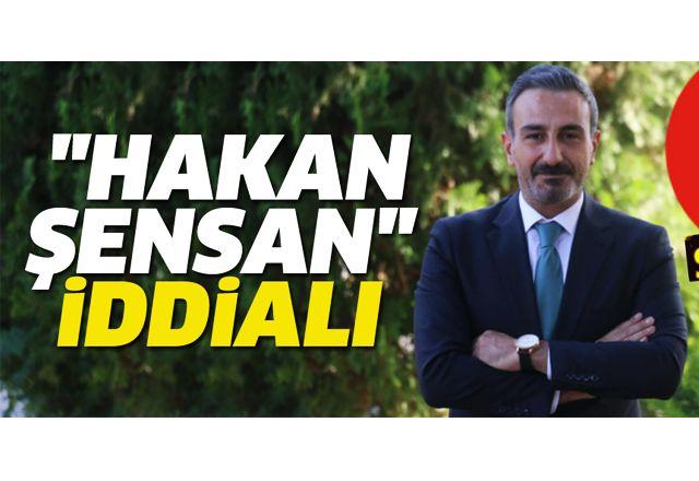 """""""HAKAN ŞENSAN"""" İDDİALI"""