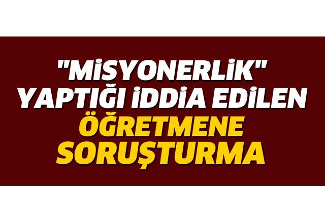 """Aydın'da """"misyonerlik"""" yaptığı iddia edilen öğretmen hakkında soruşturma"""