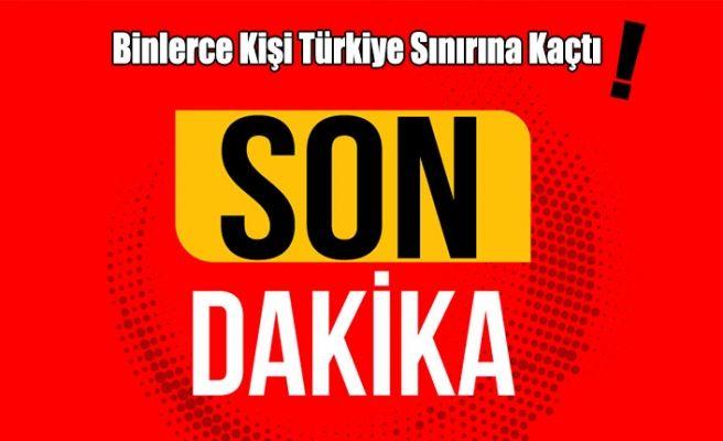 Binlerce Kişi Türkiye Sınırına Kaçtı!