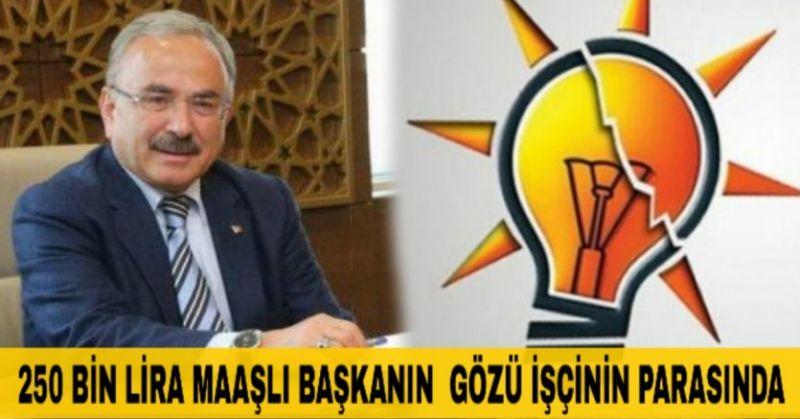 AKP'NİN 7 AYRI YERDEN 250 BİN LİRA MAAŞ ALAN BELEDİYE BAŞKANI 2.400 LİRA MAAŞ ALAN İŞÇİLERİ ATTI