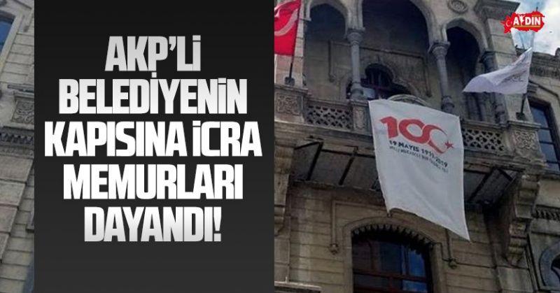 AKP'Lİ BELEDİYENİN KAPISINA İCRA MEMURLARI DAYANDI