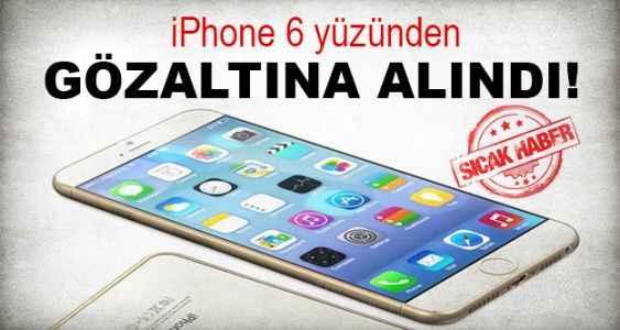 Iphone 6 yüzünden gözaltına alındı