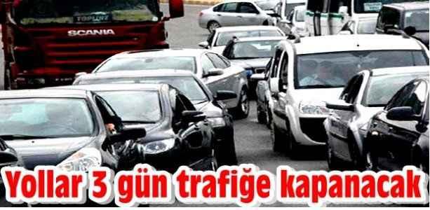 Yollar 3 gün trafiğe kapanacak