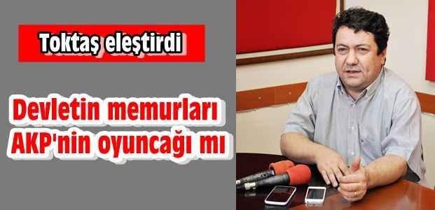 ''Devletin memurları AKP'nin oyuncağı mı?''