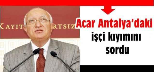 Acar Antalya'daki işçi kıyımını sordu