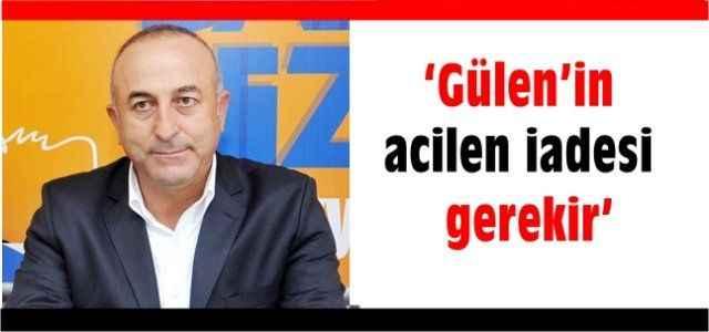 """""""Gülen'in acilen iadesi gerekir"""""""