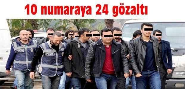 10 numaraya 24 gözaltı