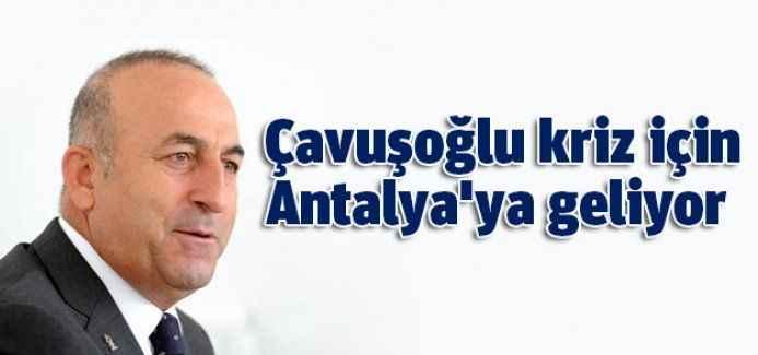 Çavuşoğlu kriz için Antalya'ya geliyor