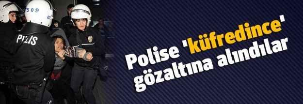 Polise 'küfredince' gözaltına alındılar