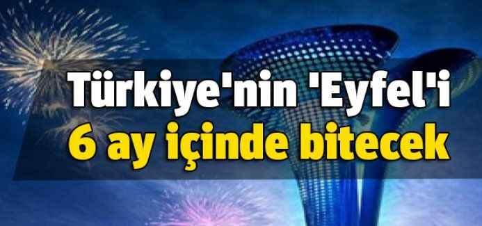 Türkiye'nin 'Eyfel'i 6 ay içinde bitecek