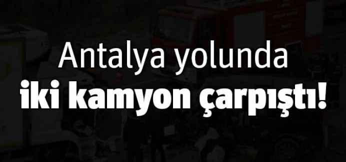 Antalya yolunda iki kamyon çarpıştı!