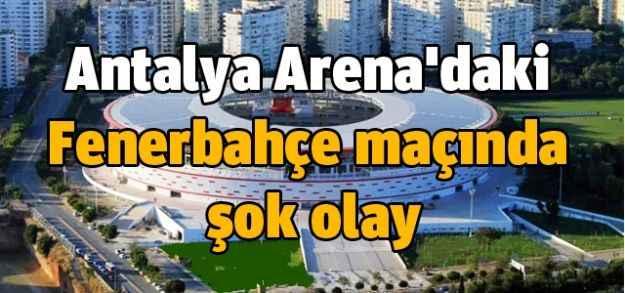 Antalya Arena'daki Fenerbahçe maçında şok olay
