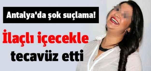 Antalya'da şok suçlama! İlaçlı içecekle tecavüz etti