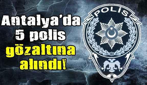 Antalya'da 5 polis gözaltına alındı!