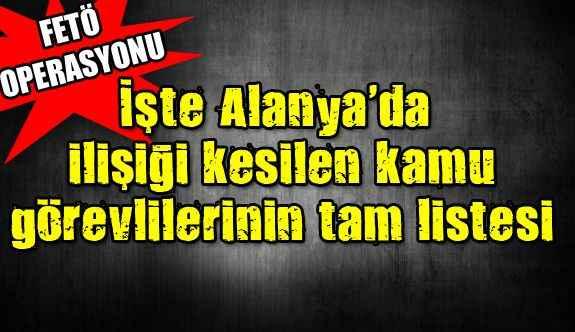 İşte Alanya'da ilişiği kesilen kamu görevlilerinin tam listesi