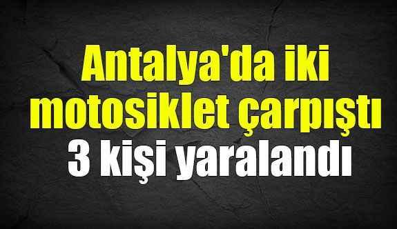 Antalya'da iki motosiklet çarpıştı 3 kişi yaralandı
