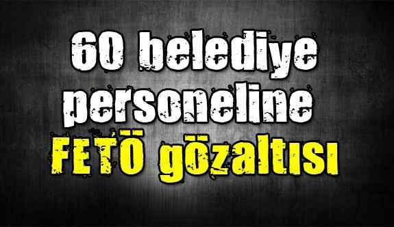 60 belediye personeline FETÖ gözaltısı
