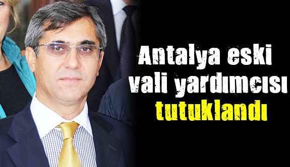 Antalya eski vali yardımcısı tutuklandı