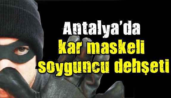 Antalya'da kar maskeli soyguncu dehşeti
