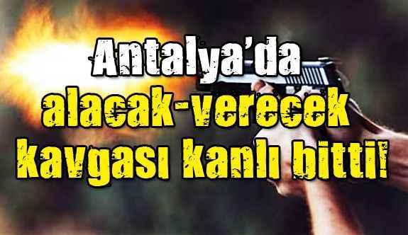 Antalya'da alacak-verecek kavgası kanlı bitti!