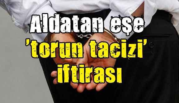 Aldatan eşe 'torun tacizi' iftirası