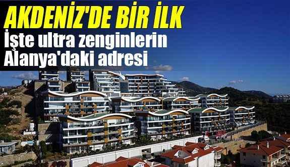 Akdeniz'de bir ilk! İşte ultra zenginlerin Alanya'daki adresi