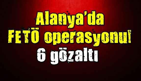 Alanya'da FETÖ operasyonu! 6 gözaltı