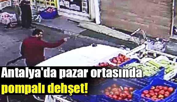Antalya'da pazar ortasında pompalı dehşet!