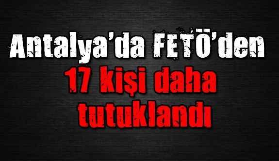 Antalya'da FETÖ'den 17 kişi daha tutuklandı