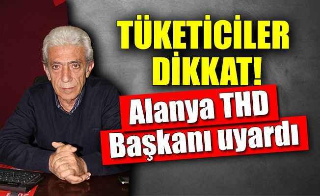 THD Alanya Başkanı Şencan tüketiciyi uyardı