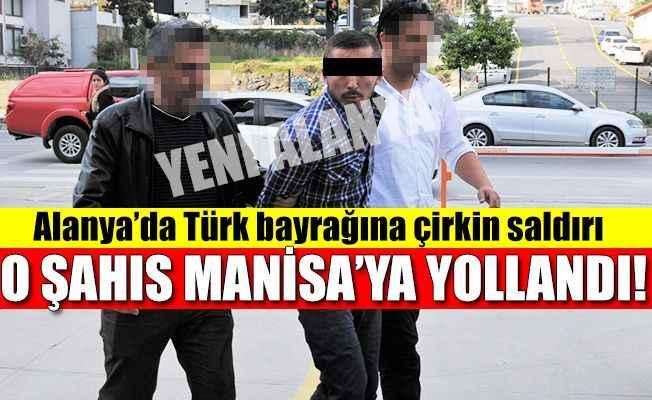 Alanya'da Türk bayrağına saldıran şahıs Manisa'ya sevk edildi