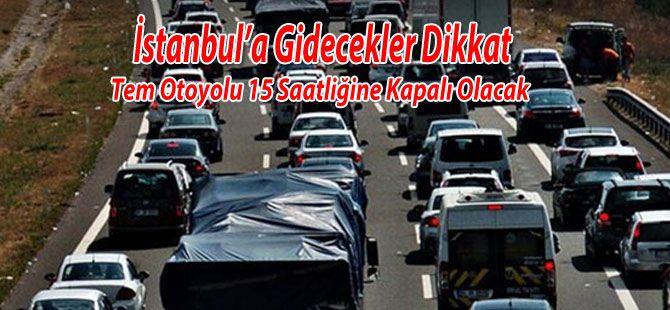 İstanbul'a gidecekler dikkat! TEM 15 saat kapalı kalacak