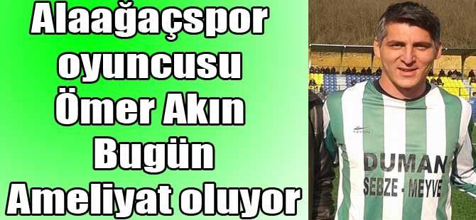Alaağaçspor oyuncusu Ömer Akın Bugün Ameliyat oluyor