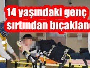 14 yaşındaki genç Sırtından bıçaklandı