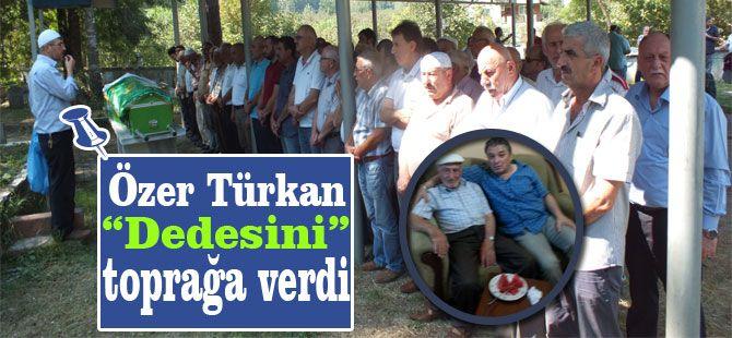 Özer Türkan' Dedesini toprağa verdi.
